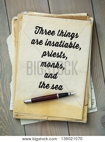 Traditional English proverb. Three things are insatiable, priests, monks, and the sea