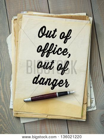 Traditional English proverb. Out of office, out of danger