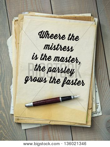 Traditional English proverb. Wheere the mistress is the master, the parsley grows the faster
