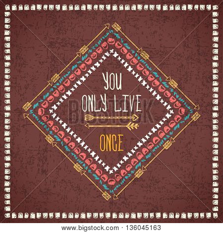 Vector abstract geometric ethnic frame with typographic text: You only live ones. Poster with tribal graphic design elements. Boho style. American indian and aztec motifs. Grunge effect.