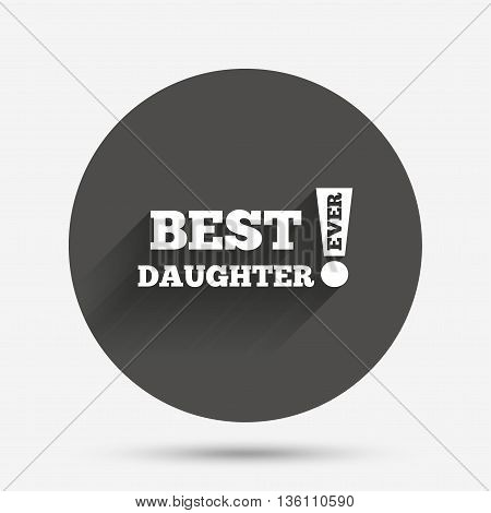 Best daughter ever sign icon. Award symbol. Exclamation mark. Circle flat button with shadow. Vector