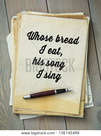 Traditional English proverb. Whose bread I eat, his song I sing