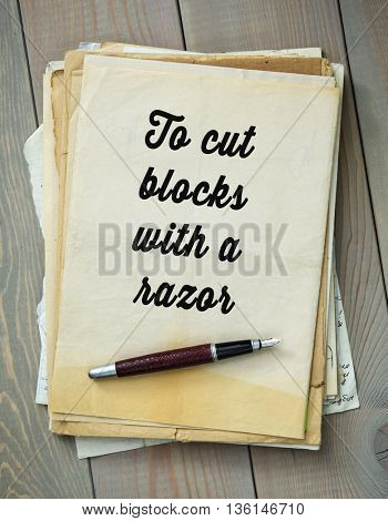Traditional English proverb.  To cut blocks with a razor