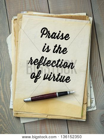 Traditional English proverb.   Praise is the reflection of virtue