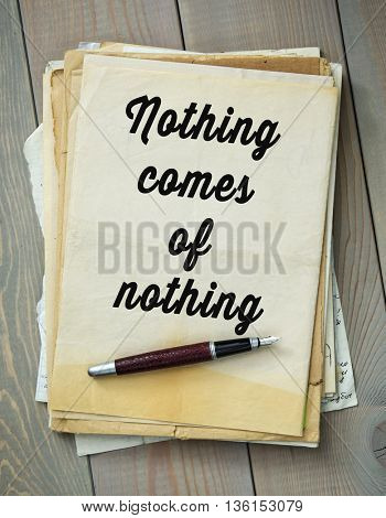 Traditional English proverb.  Nothing comes of nothing