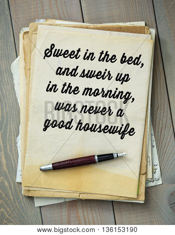 Traditional English proverb.  Sweet in the bed, and sweir up in the morning, was never a good housewife