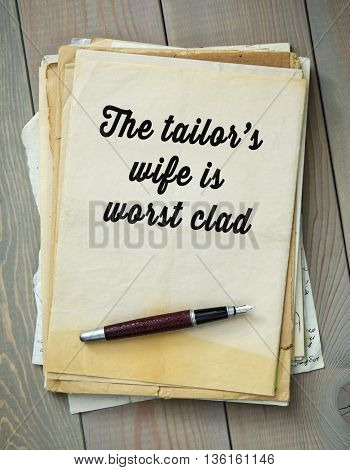Traditional English proverb. The tailorâ??s wife is worst clad