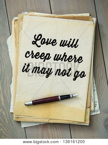 Traditional English proverb.   Love will creep where it may not go