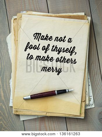 Traditional English proverb.  Make not a fool of thyself, to make others merry