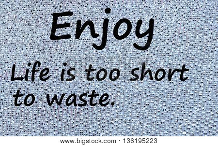 The words Enjoy life is too short to waste on silver background