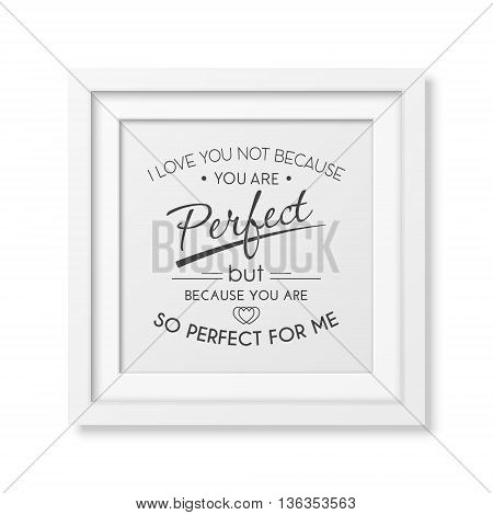 I love you not because you are perfect but because you are so perfect for me - Quote typographical Background in the realistic square white frame isolated on white background. Vector EPS10 illustration.