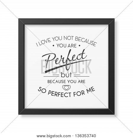 I love you not because you are perfect but because you are so perfect for me - Quote typographical Background in the realistic square black frame isolated on white background. Vector EPS10 illustration.