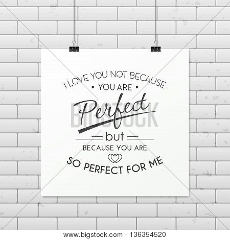 I love you not because you are perfect but because you are so perfect for me - Quote typographical Background on the poster. Vector EPS10 illustration.