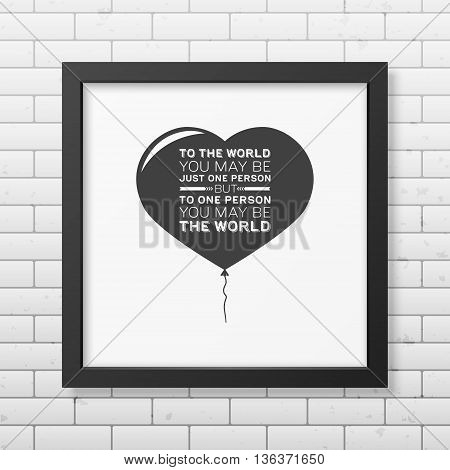 To the world you may be just one person but to one person you may be the world - Quote typographical Background in the realistic square black frame on the brick wall background. Vector EPS10 illustration.
