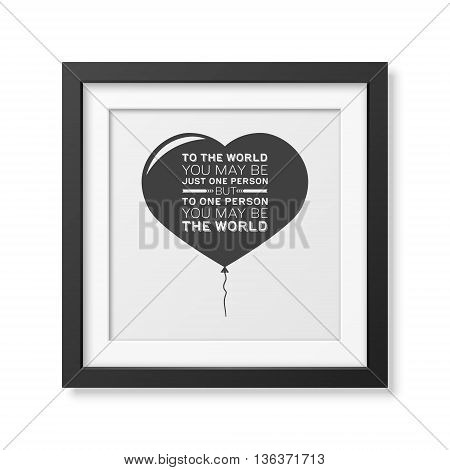 To the world you may be just one person but to one person you may be the world - Quote typographical Background in the realistic square black frame isolated on white background. Vector EPS10 illustration.
