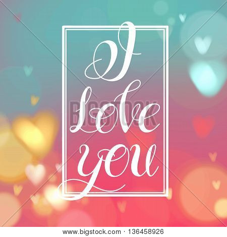 Vector image.Romantic card on a soft blurry background with bokeh and light.Happy Valentines Day Card Design. 14 February. I Love You.Lettering design.Love text.Hand lettering, handmade calligraphy.