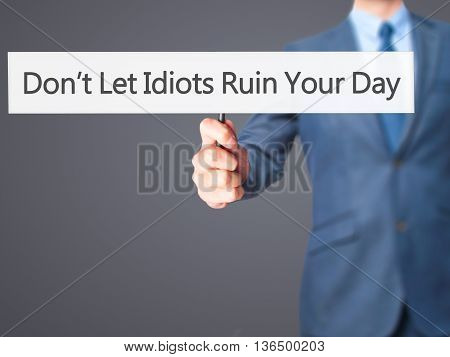 Don't Let Idiots Ruin Your Day - Businessman Hand Holding Sign