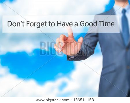 Don't Forget To Have A Good Time - Businessman Hand Pressing Button On Touch Screen Interface.