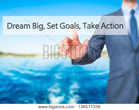 Dream Big Set Goals Take Action - Businessman Hand Pressing Button On Touch Screen Interface.
