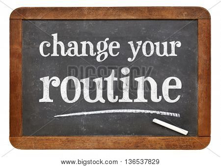 change your routine  - white chalk text on a vintage slate blackboard