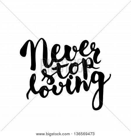 Never stop loving - hand drawn lettering phrase isolated on the white background. Fun brush ink inscription for photo overlays typography greeting card or t-shirt print flyer poster design.
