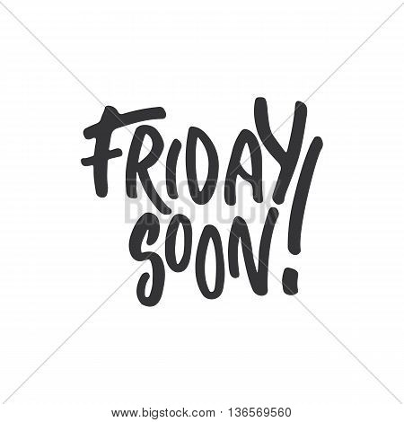 Friday Soon - Hand Drawn Lettering Phrase, Isolated On The White Background. Fun Brush Ink Inscripti
