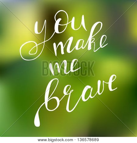 Motivational quote - You make me brave. Vector illustration. Perfect for poster card smartphone case and textile. Black hand drawn lettering on green blurred background.