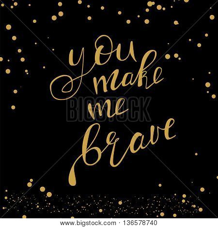 Motivational quote - You make me brave. Vector illustration. Perfect for poster card smartphone case and textile. Golden hand drawn lettering on black background with golden dots.