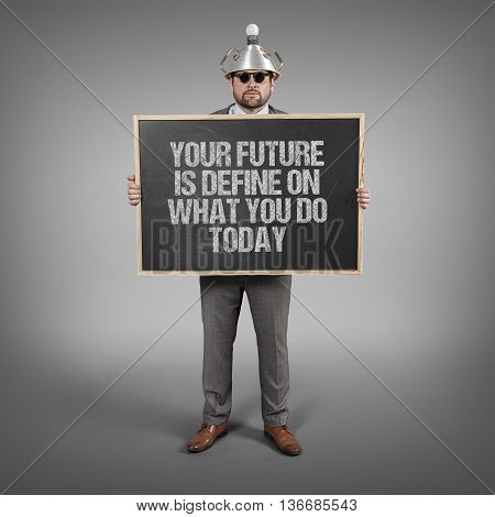 Your future is define on what you do today text on blackboard with science businessman holding blackboard sign