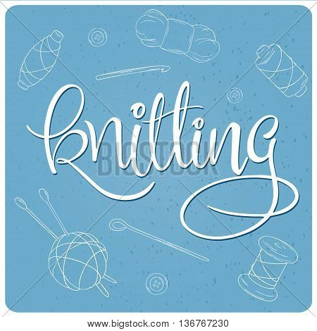 vector hand lettering label - knitting- with knitting tools. Design for poster, t-shirt or mug.