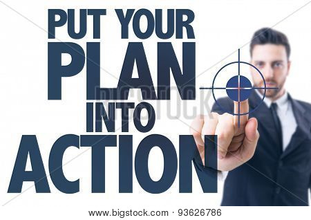 Business man pointing the text: Put Your Plan Into Action