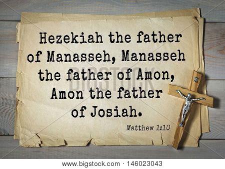 Bible verses from Matthew.Hezekiah the father of Manasseh, Manasseh the father of Amon, Amon the father of Josiah.