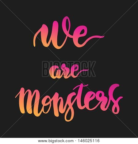 We are monsters. Quote. Halloween typography. Bright color calligraphy letthttp://www.bigstockphoto.com/ru/account/uploads/contribute?edit=146025116#categoriesers on black background.
