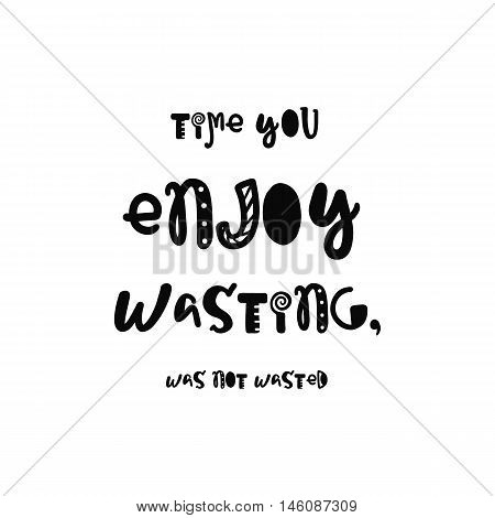 Vector calligraphy. Hand drawn lettering poster. Vintage typography card with fun letters. Time you enjoy wasting, was not wasted.