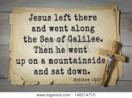Bible verses from Matthew.Jesus left there and went along the Sea of Galilee. Then he went up on a mountainside and sat down.