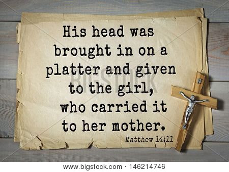 Bible verses from Matthew.His head was brought in on a platter and given to the girl, who carried it to her mother.