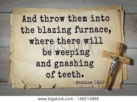 Bible verses from Matthew.And throw them into the blazing furnace, where there will be weeping and gnashing of teeth.