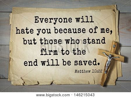 Bible verses from Matthew.Everyone will hate you because of me, but those who stand firm to the end will be saved.