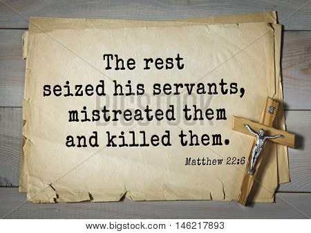 Bible verses from Matthew.The rest seized his servants, mistreated them and killed them.