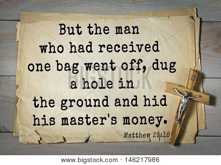Bible verses from Matthew.But the man who had received one bag went off, dug a hole in the ground and hid his master's money.