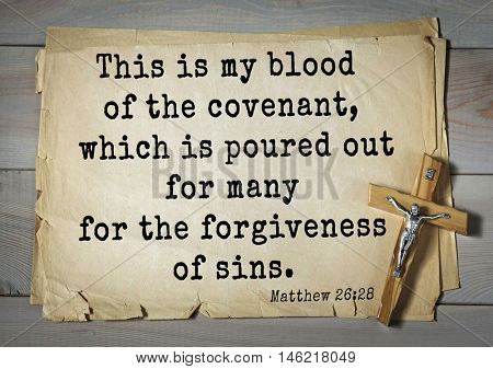 Bible verses from Matthew.This is my blood of the covenant, which is poured out for many for the forgiveness of sins.
