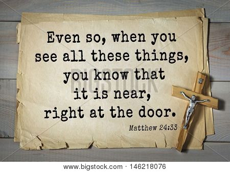 Bible verses from Matthew.Even so, when you see all these things, you know that it is near, right at the door.