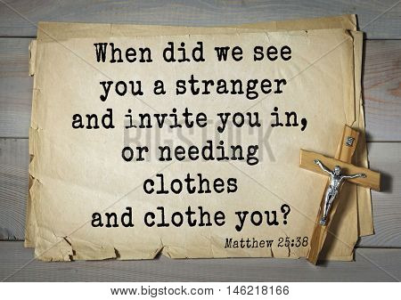 Bible verses from Matthew.When did we see you a stranger and invite you in, or needing clothes and clothe you?