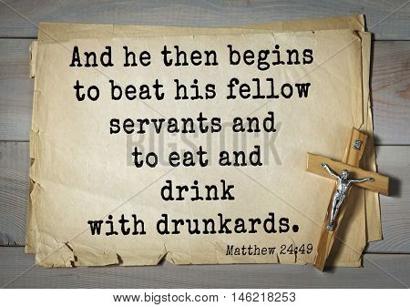 Bible verses from Matthew.And he then begins to beat his fellow servants and to eat and drink with drunkards.