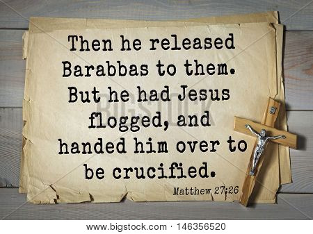 Bible verses from Matthew.Then he released Barabbas to them. But he had Jesus flogged, and handed him over to be crucified.