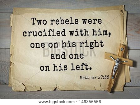 Bible verses from Matthew.Two rebels were crucified with him, one on his right and one on his left.