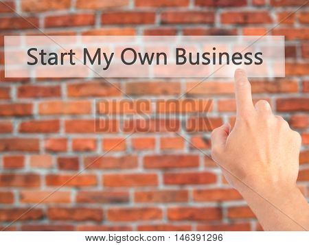 Start My Own Business - Hand Pressing A Button On Blurred Background Concept On Visual Screen.