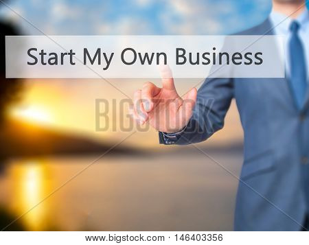 Start My Own Business -  Businessman Click On Virtual Touchscreen.