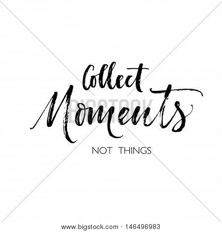 Collect moments not things card. Motivational and inspirational quote. Ink illustration. Modern brush calligraphy. Isolated on white background.