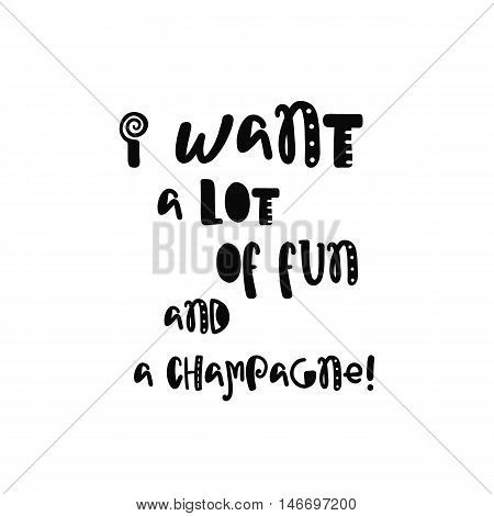 Vector calligraphy. Hand drawn lettering poster. Vintage typography card with fun letters. I want a lot of fun and a champagne.